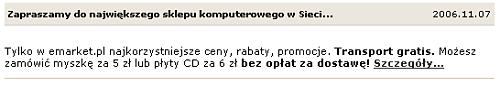 Treść komunikatu: Tylko w emarket.pl najkorzystniejsze ceny, rabaty, promocje. Transport gratis. Możesz zamówić myszkę za 5 zł lub płyty CD za 6 zł bez opłat za dostawę! Link: Szczegóły...